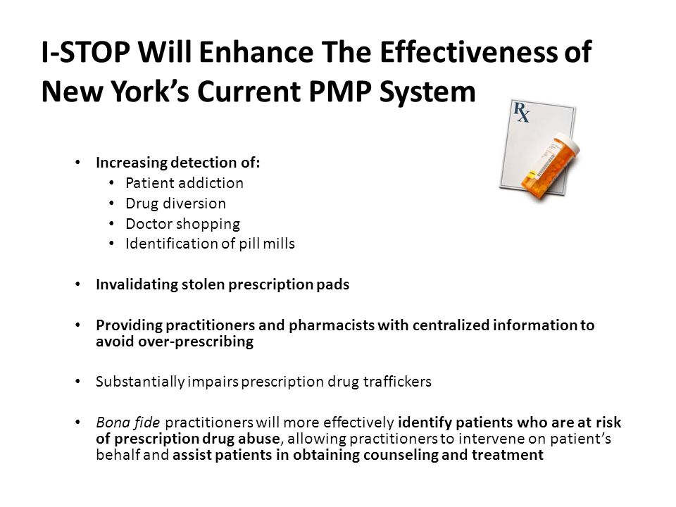 I-STOP Will Enhance The Effectiveness of New York's Current PMP System Increasing detection of: Patient addiction Drug diversion Doctor shopping Identification of pill mills Invalidating stolen prescription pads Providing practitioners and pharmacists with centralized information to avoid over-prescribing Substantially impairs prescription drug traffickers Bona fide practitioners will more effectively identify patients who are at risk of prescription drug abuse, allowing practitioners to intervene on patient's behalf and assist patients in obtaining counseling and treatment