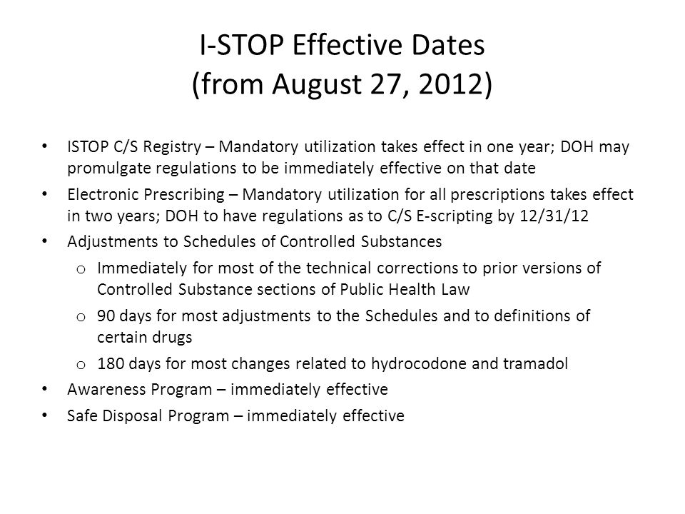 I-STOP Effective Dates (from August 27, 2012) ISTOP C/S Registry – Mandatory utilization takes effect in one year; DOH may promulgate regulations to be immediately effective on that date Electronic Prescribing – Mandatory utilization for all prescriptions takes effect in two years; DOH to have regulations as to C/S E-scripting by 12/31/12 Adjustments to Schedules of Controlled Substances o Immediately for most of the technical corrections to prior versions of Controlled Substance sections of Public Health Law o 90 days for most adjustments to the Schedules and to definitions of certain drugs o 180 days for most changes related to hydrocodone and tramadol Awareness Program – immediately effective Safe Disposal Program – immediately effective