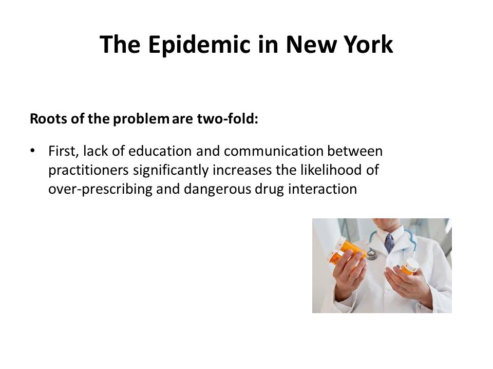 The Epidemic in New York Roots of the problem are two-fold: First, lack of education and communication between practitioners significantly increases the likelihood of over-prescribing and dangerous drug interaction