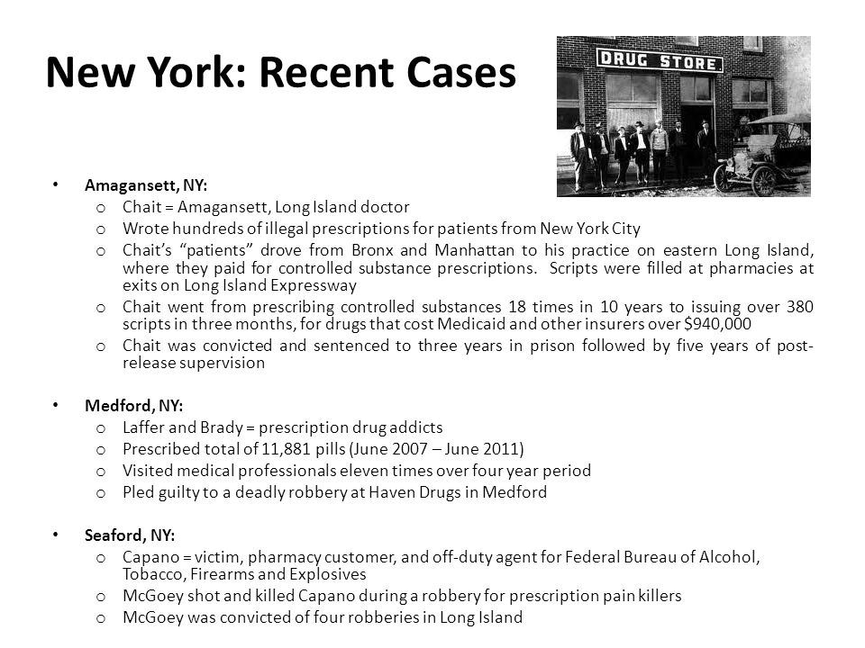 New York: Recent Cases Amagansett, NY: o Chait = Amagansett, Long Island doctor o Wrote hundreds of illegal prescriptions for patients from New York City o Chait's patients drove from Bronx and Manhattan to his practice on eastern Long Island, where they paid for controlled substance prescriptions.