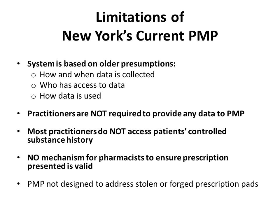 Limitations of New York's Current PMP System is based on older presumptions: o How and when data is collected o Who has access to data o How data is used Practitioners are NOT required to provide any data to PMP Most practitioners do NOT access patients' controlled substance history NO mechanism for pharmacists to ensure prescription presented is valid PMP not designed to address stolen or forged prescription pads