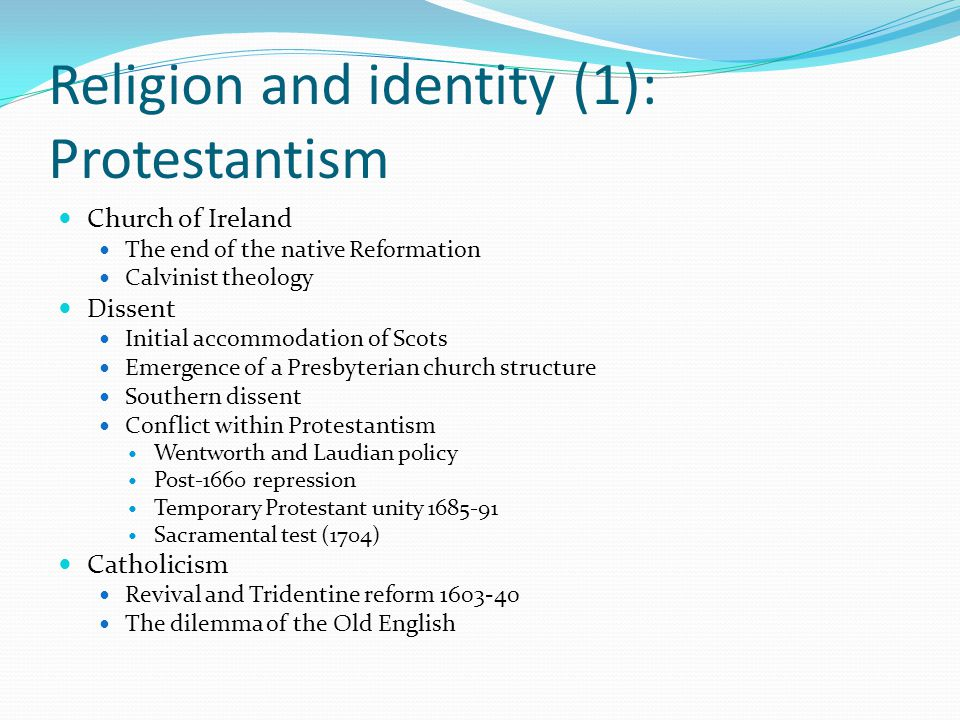Religion and identity (1): Protestantism Church of Ireland The end of the native Reformation Calvinist theology Dissent Initial accommodation of Scots Emergence of a Presbyterian church structure Southern dissent Conflict within Protestantism Wentworth and Laudian policy Post-1660 repression Temporary Protestant unity 1685-91 Sacramental test (1704) Catholicism Revival and Tridentine reform 1603-40 The dilemma of the Old English