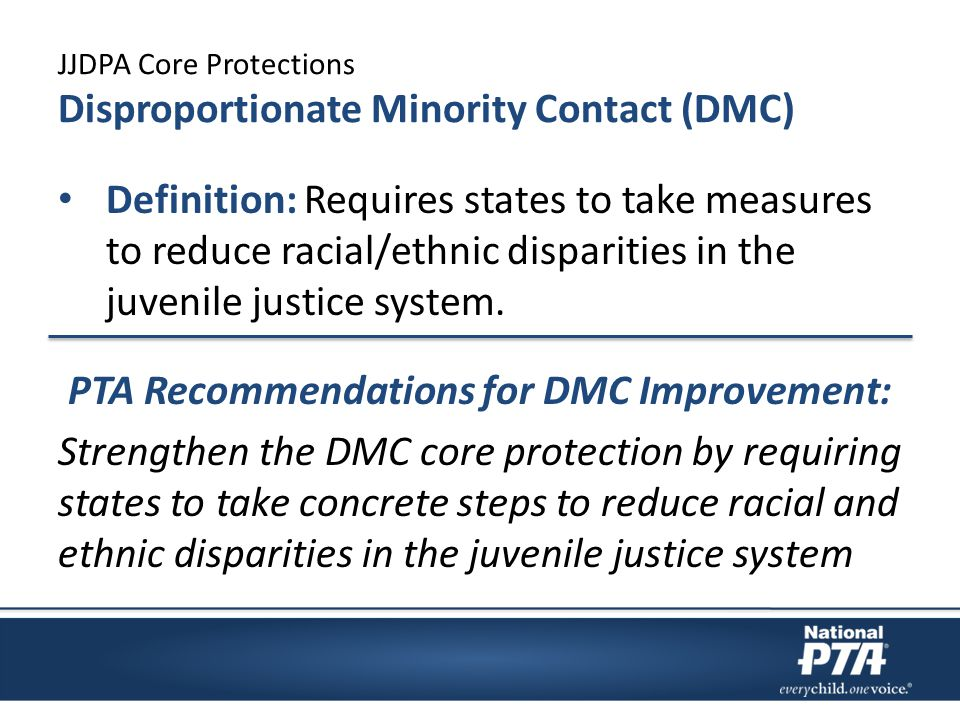JJDPA Core Protections Disproportionate Minority Contact (DMC) Definition: Requires states to take measures to reduce racial/ethnic disparities in the
