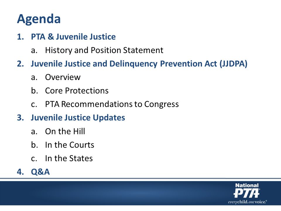 Agenda 1.PTA & Juvenile Justice a.History and Position Statement 2.Juvenile Justice and Delinquency Prevention Act (JJDPA) a.Overview b.Core Protectio