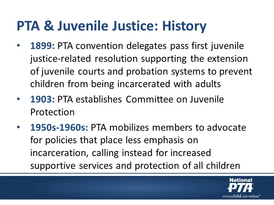 PTA & Juvenile Justice: History 1899: PTA convention delegates pass first juvenile justice-related resolution supporting the extension of juvenile cou
