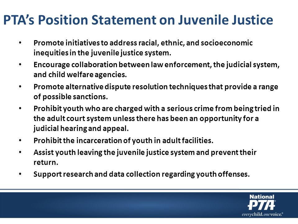 PTA's Position Statement on Juvenile Justice Promote initiatives to address racial, ethnic, and socioeconomic inequities in the juvenile justice syste