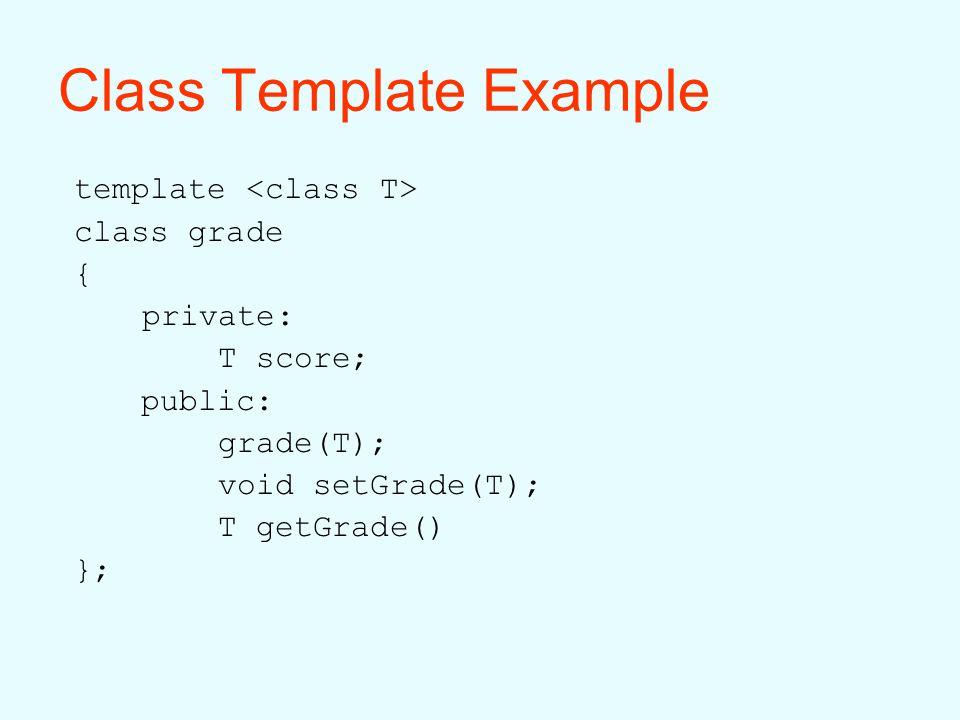 Class Template Example template class grade { private: T score; public: grade(T); void setGrade(T); T getGrade() };
