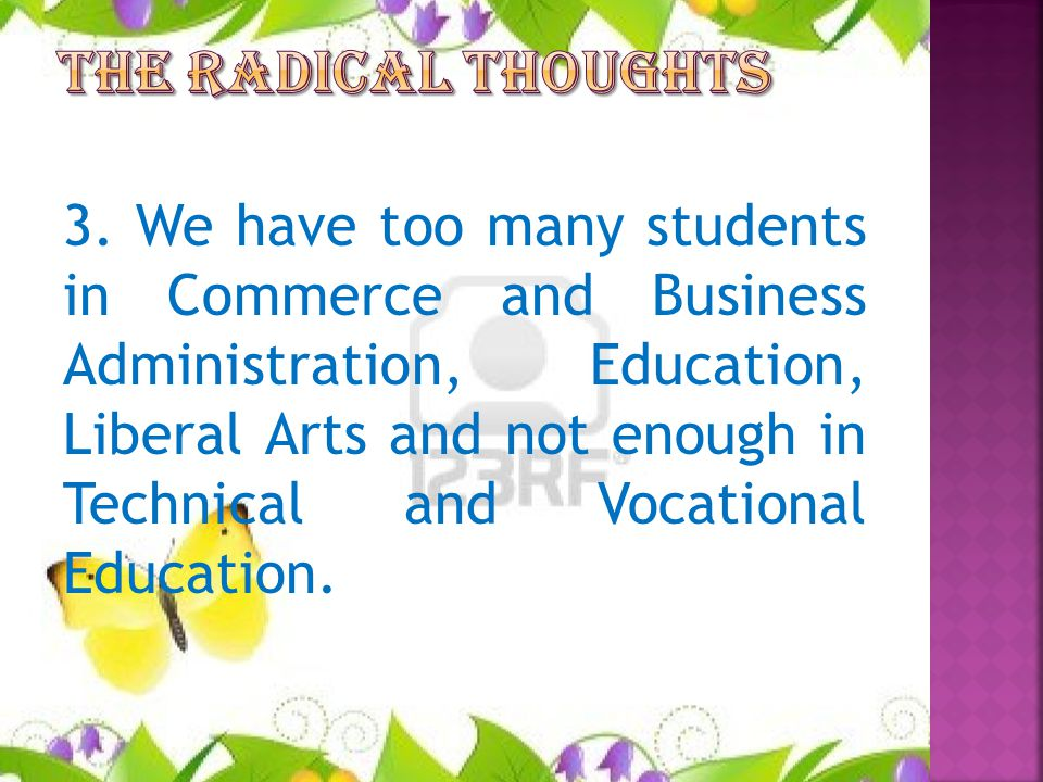 3. We have too many students in Commerce and Business Administration, Education, Liberal Arts and not enough in Technical and Vocational Education.