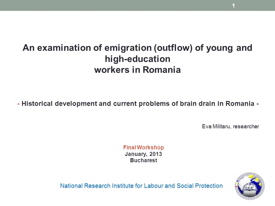 An examination of emigration (outflow) of young and high-education workers in Romania National Research Institute for Labour and Social Protection - Historical development and current problems of brain drain in Romania - Eva Militaru, researcher Final Workshop January, 2013 Bucharest 1