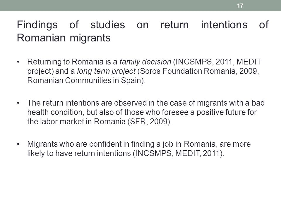 17 Findings of studies on return intentions of Romanian migrants Returning to Romania is a family decision (INCSMPS, 2011, MEDIT project) and a long term project (Soros Foundation Romania, 2009, Romanian Communities in Spain).