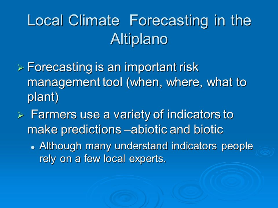 Local Climate Forecasting in the Altiplano  Forecasting is an important risk management tool (when, where, what to plant)  Farmers use a variety of indicators to make predictions –abiotic and biotic Although many understand indicators people rely on a few local experts.