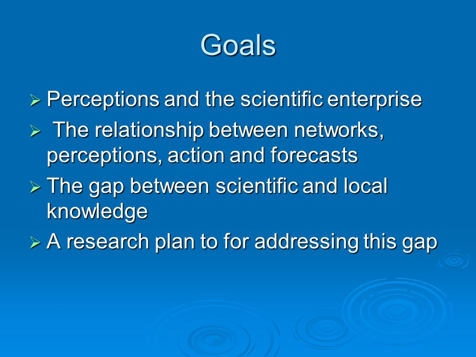 Goals  Perceptions and the scientific enterprise  The relationship between networks, perceptions, action and forecasts  The gap between scientific and local knowledge  A research plan to for addressing this gap