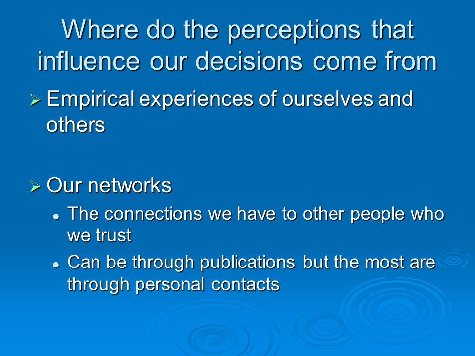 Where do the perceptions that influence our decisions come from  Empirical experiences of ourselves and others  Our networks The connections we have to other people who we trust The connections we have to other people who we trust Can be through publications but the most are through personal contacts Can be through publications but the most are through personal contacts