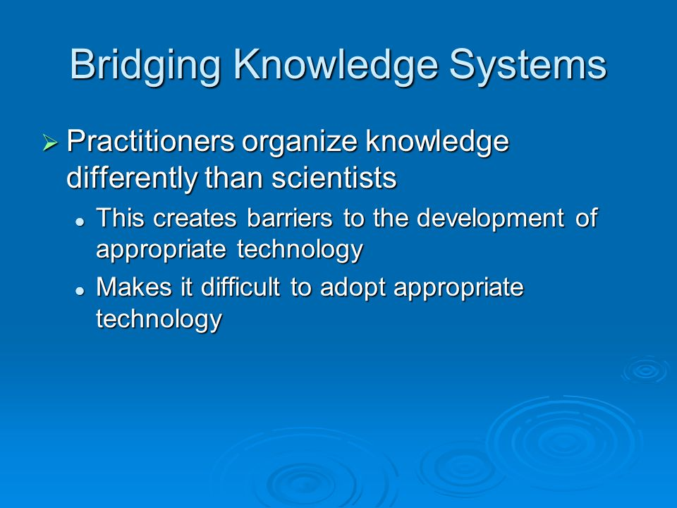 Bridging Knowledge Systems  Practitioners organize knowledge differently than scientists This creates barriers to the development of appropriate technology This creates barriers to the development of appropriate technology Makes it difficult to adopt appropriate technology Makes it difficult to adopt appropriate technology