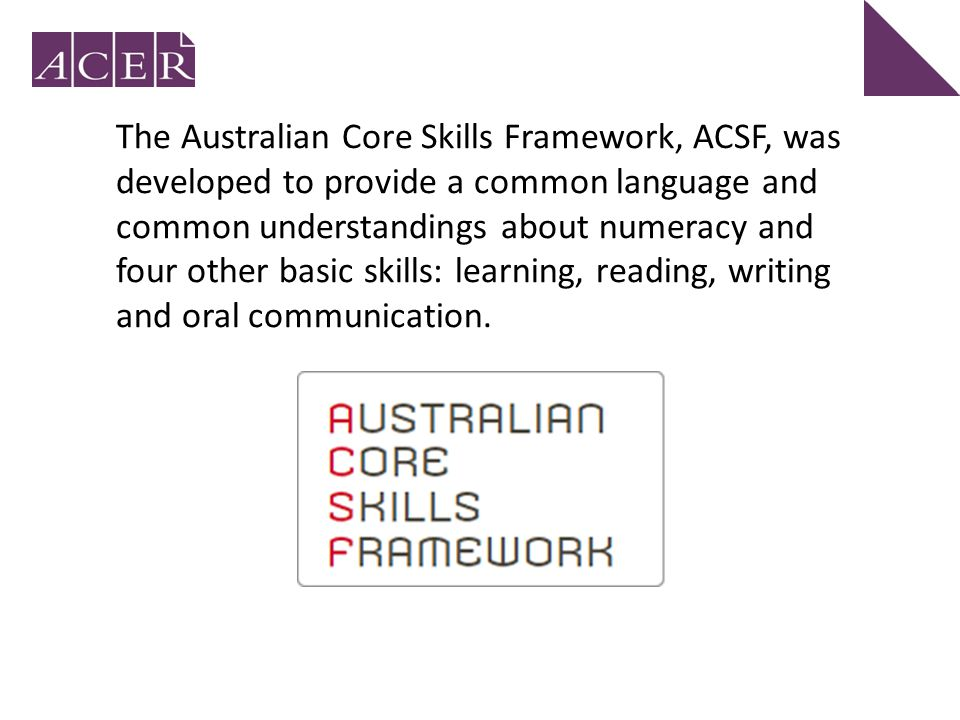 The Australian Core Skills Framework, ACSF, was developed to provide a common language and common understandings about numeracy and four other basic skills: learning, reading, writing and oral communication.