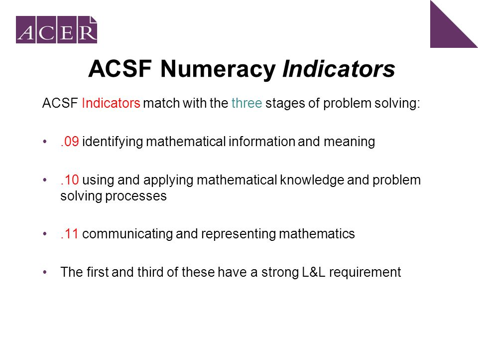 ACSF Numeracy Indicators ACSF Indicators match with the three stages of problem solving:.09 identifying mathematical information and meaning.10 using and applying mathematical knowledge and problem solving processes.11 communicating and representing mathematics The first and third of these have a strong L&L requirement