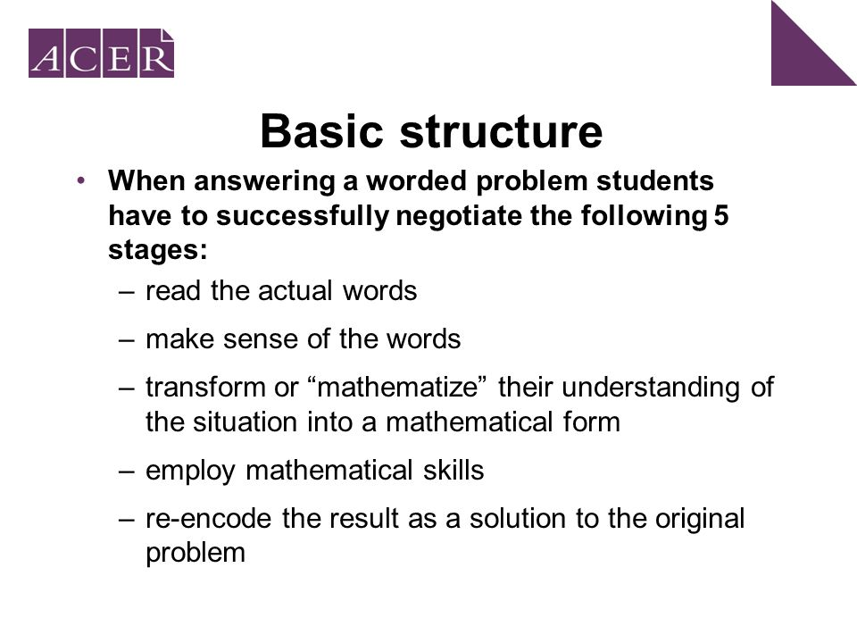 Basic structure When answering a worded problem students have to successfully negotiate the following 5 stages: –read the actual words –make sense of the words –transform or mathematize their understanding of the situation into a mathematical form –employ mathematical skills –re-encode the result as a solution to the original problem