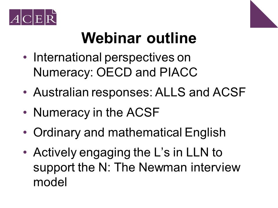 Webinar outline International perspectives on Numeracy: OECD and PIACC Australian responses: ALLS and ACSF Numeracy in the ACSF Ordinary and mathematical English Actively engaging the L's in LLN to support the N: The Newman interview model