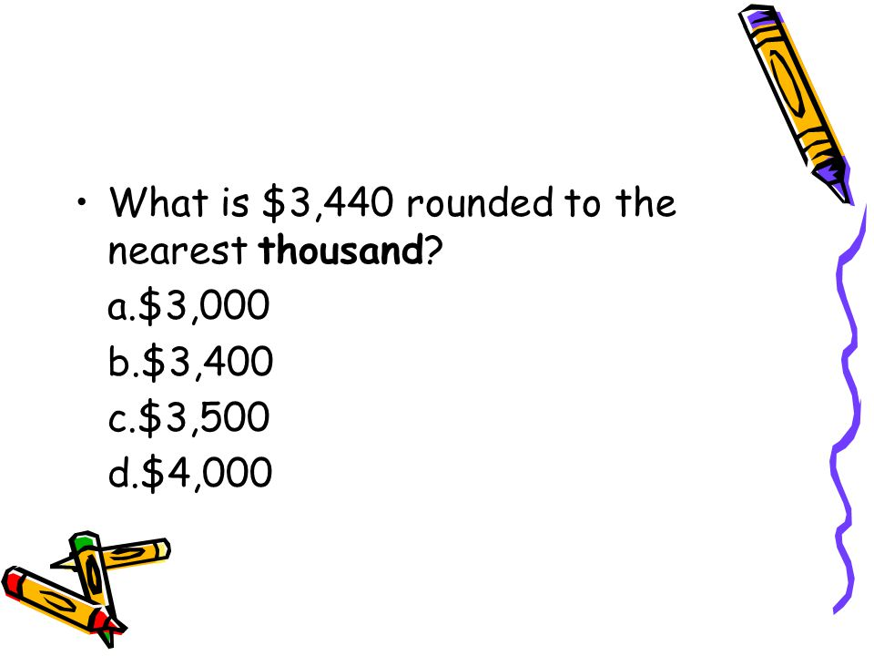 What is $3,440 rounded to the nearest thousand a.$3,000 b.$3,400 c.$3,500 d.$4,000