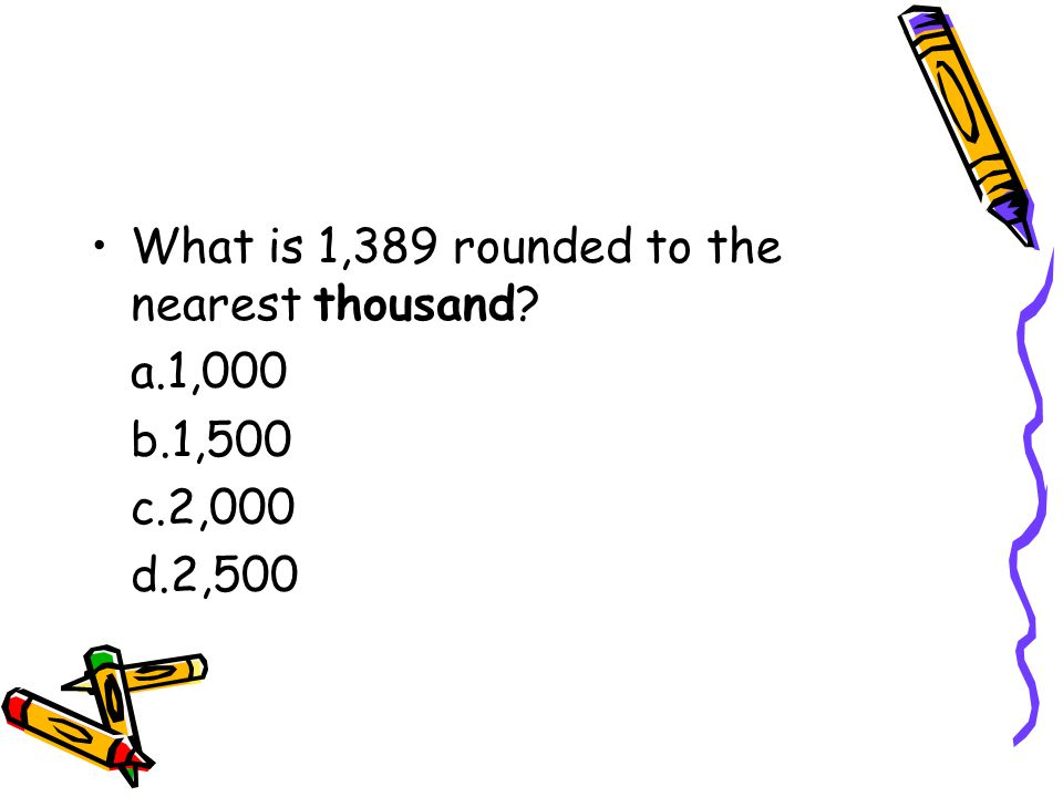 What is 1,389 rounded to the nearest thousand a.1,000 b.1,500 c.2,000 d.2,500