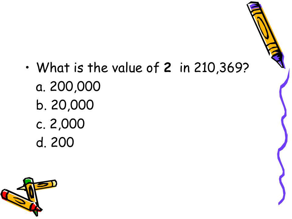What is the value of 2 in 210,369 a. 200,000 b. 20,000 c. 2,000 d. 200