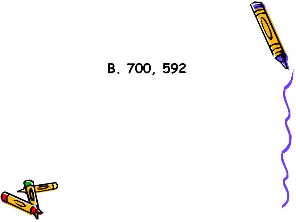 B. 700, 592