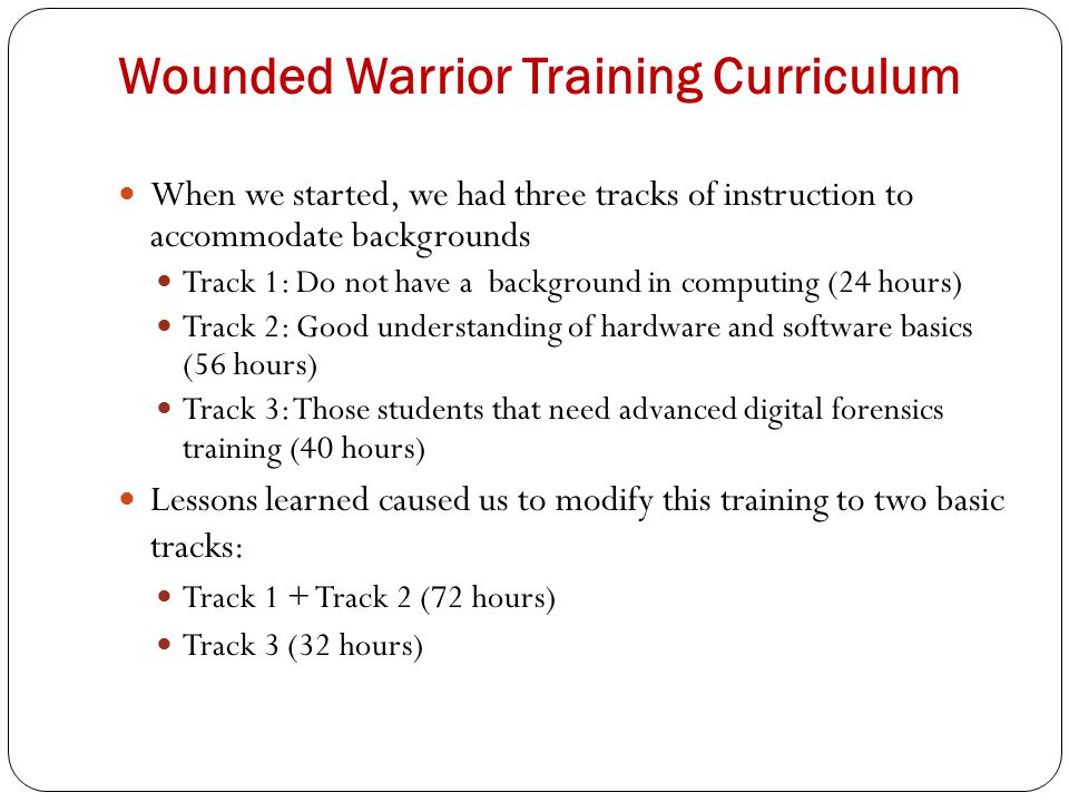 Wounded Warrior Training Curriculum When we started, we had three tracks of instruction to accommodate backgrounds Track 1: Do not have a background in computing (24 hours) Track 2: Good understanding of hardware and software basics (56 hours) Track 3: Those students that need advanced digital forensics training (40 hours) Lessons learned caused us to modify this training to two basic tracks: Track 1 + Track 2 (72 hours) Track 3 (32 hours)