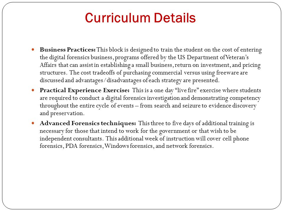 Curriculum Details Business Practices: This block is designed to train the student on the cost of entering the digital forensics business, programs offered by the US Department of Veteran's Affairs that can assist in establishing a small business, return on investment, and pricing structures.