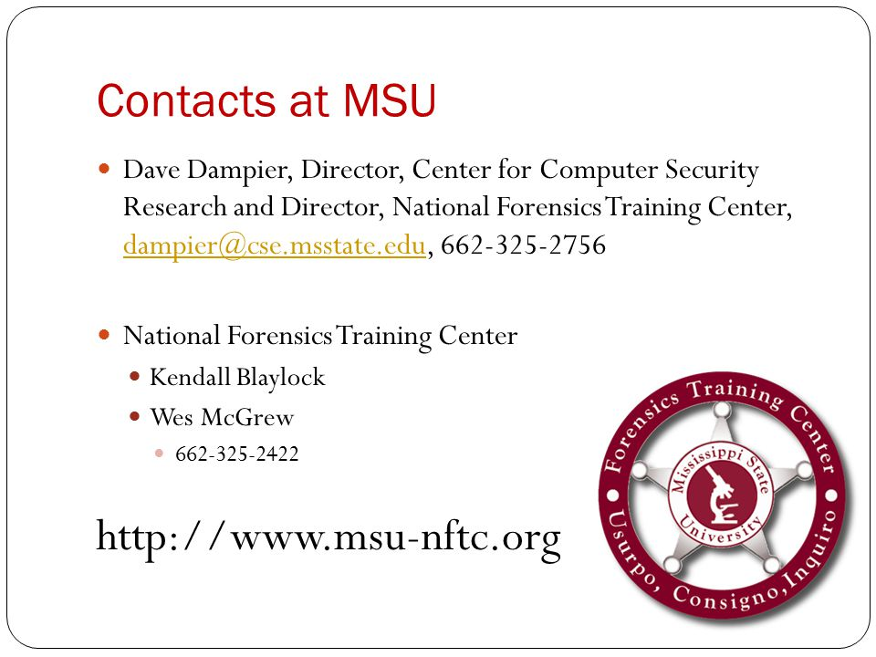 Contacts at MSU Dave Dampier, Director, Center for Computer Security Research and Director, National Forensics Training Center, dampier@cse.msstate.edu, 662-325-2756 dampier@cse.msstate.edu National Forensics Training Center Kendall Blaylock Wes McGrew 662-325-2422 http://www.msu-nftc.org