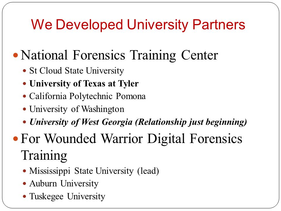 We Developed University Partners National Forensics Training Center St Cloud State University University of Texas at Tyler California Polytechnic Pomona University of Washington University of West Georgia (Relationship just beginning) For Wounded Warrior Digital Forensics Training Mississippi State University (lead) Auburn University Tuskegee University