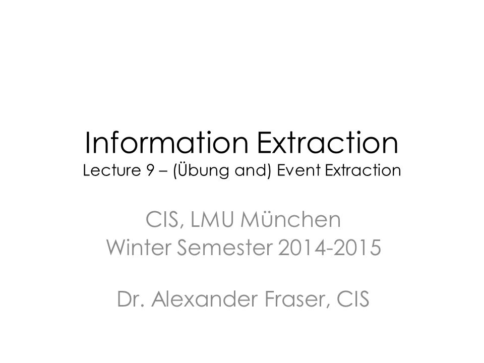 Information Extraction Lecture 9 – (Übung and) Event Extraction CIS, LMU München Winter Semester 2014-2015 Dr.