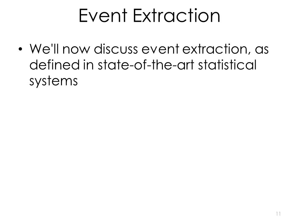 Event Extraction We ll now discuss event extraction, as defined in state-of-the-art statistical systems 11