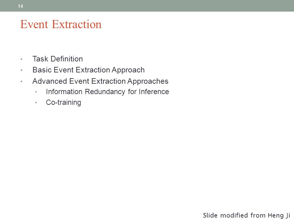 14 Task Definition Basic Event Extraction Approach Advanced Event Extraction Approaches Information Redundancy for Inference Co-training Event Extraction Slide modified from Heng Ji