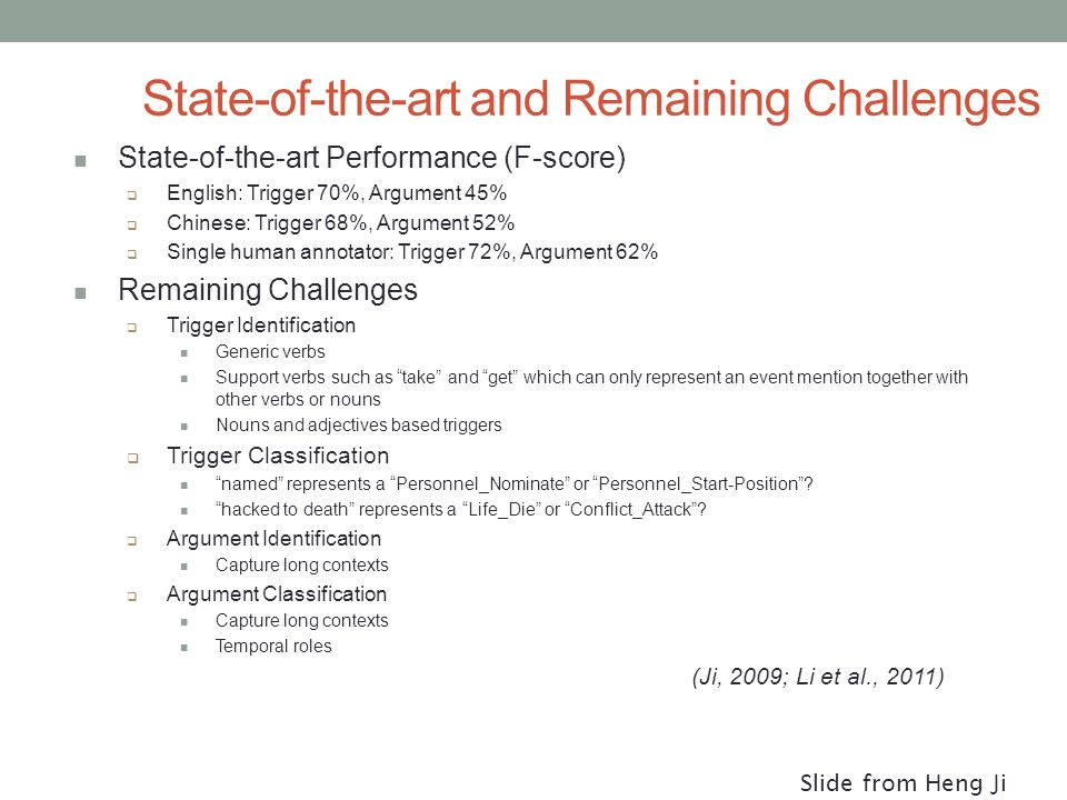 State-of-the-art and Remaining Challenges State-of-the-art Performance (F-score)  English: Trigger 70%, Argument 45%  Chinese: Trigger 68%, Argument 52%  Single human annotator: Trigger 72%, Argument 62% Remaining Challenges  Trigger Identification Generic verbs Support verbs such as take and get which can only represent an event mention together with other verbs or nouns Nouns and adjectives based triggers  Trigger Classification named represents a Personnel_Nominate or Personnel_Start-Position .