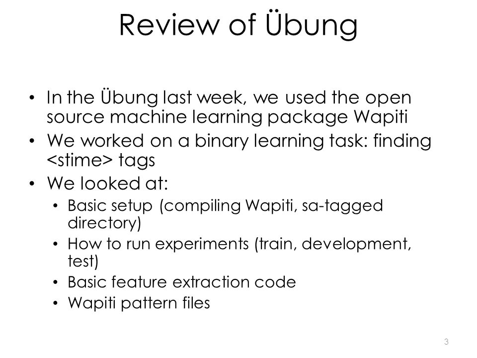 Review of Übung In the Übung last week, we used the open source machine learning package Wapiti We worked on a binary learning task: finding tags We looked at: Basic setup (compiling Wapiti, sa-tagged directory) How to run experiments (train, development, test) Basic feature extraction code Wapiti pattern files 3