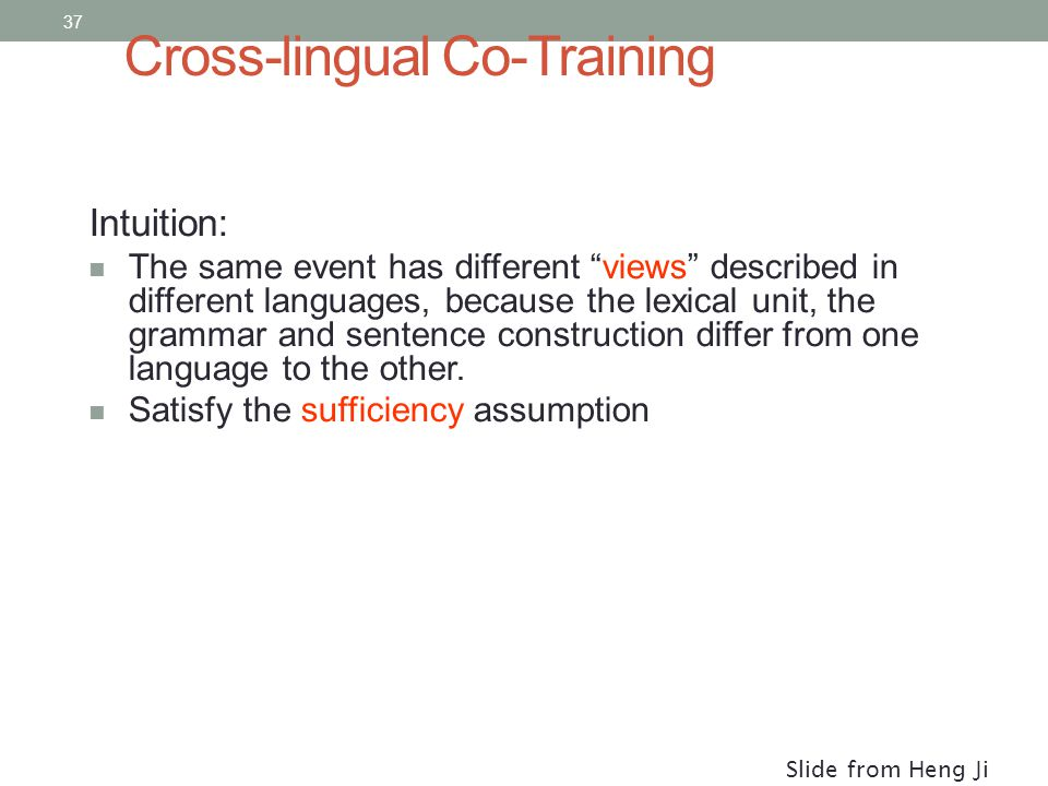 37 Cross-lingual Co-Training Intuition: The same event has different views described in different languages, because the lexical unit, the grammar and sentence construction differ from one language to the other.