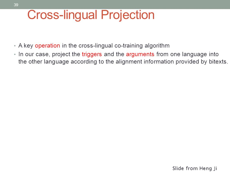 39 Cross-lingual Projection A key operation in the cross-lingual co-training algorithm In our case, project the triggers and the arguments from one language into the other language according to the alignment information provided by bitexts.