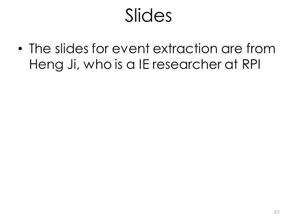 Slides The slides for event extraction are from Heng Ji, who is a IE researcher at RPI 43