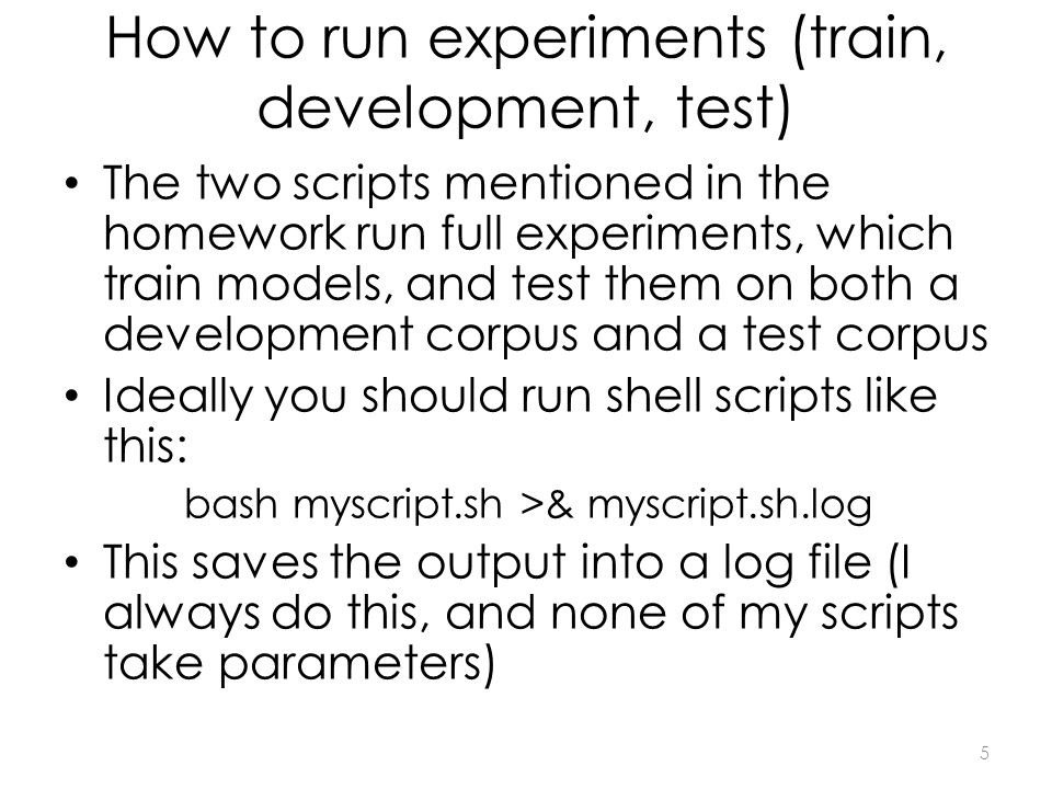 How to run experiments (train, development, test) The two scripts mentioned in the homework run full experiments, which train models, and test them on both a development corpus and a test corpus Ideally you should run shell scripts like this: bash myscript.sh >& myscript.sh.log This saves the output into a log file (I always do this, and none of my scripts take parameters) 5