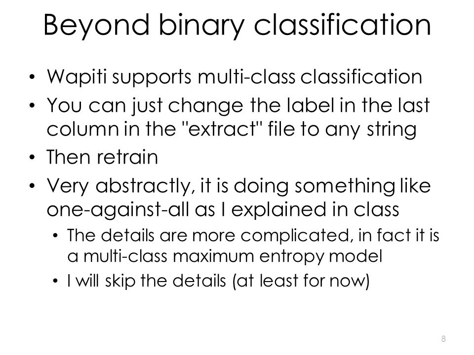 Sequence classification I also provided a script that does sequence classification When using sequence classification, you have several rows like in the extract file But without blank lines between them This is a sequence You define a special feature which says look at the previous label (this feature starts with the letter b in the Wapiti pattern file) You ll notice that the extract is much simpler, because we can refer to the word in the previous example, or the word in the next example (instead of including these as columns as we did previously) I used IOB markup to annotate the data and fully solve the problem of finding stimes Meaning finding: 4 pm We will look at sequence classification in a further lab if you are interested 9
