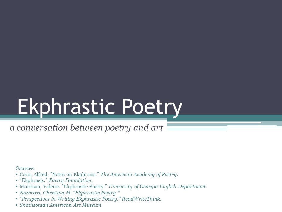 Ekphrastic Poetry Definitions Ekphrasis (Etymology) ▫ek: out of ▫phrasis: speech or expression Ekphrastic Poetry (Definition) ▫A poem inspired by a work of art Ekphrastic Poetry (Explanation) ▫It is a vivid description of a work of art.