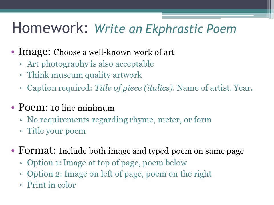 Ekphrastic Poetry: Approaches Consider the following suggestions when writing your poem: Write about the scene being depicted in the artwork Write about your experience of looking at the art Write in the voice of a person or object shown Write in the voice of the artist Speculate about why the artist created this work Write a dialogue among characters in a work of art Speak directly to the artist or the subject(s) of the piece Imagine a story behind what you see Relate the art to something else it reminds you of Imagine what was happening while the artist was creating the piece