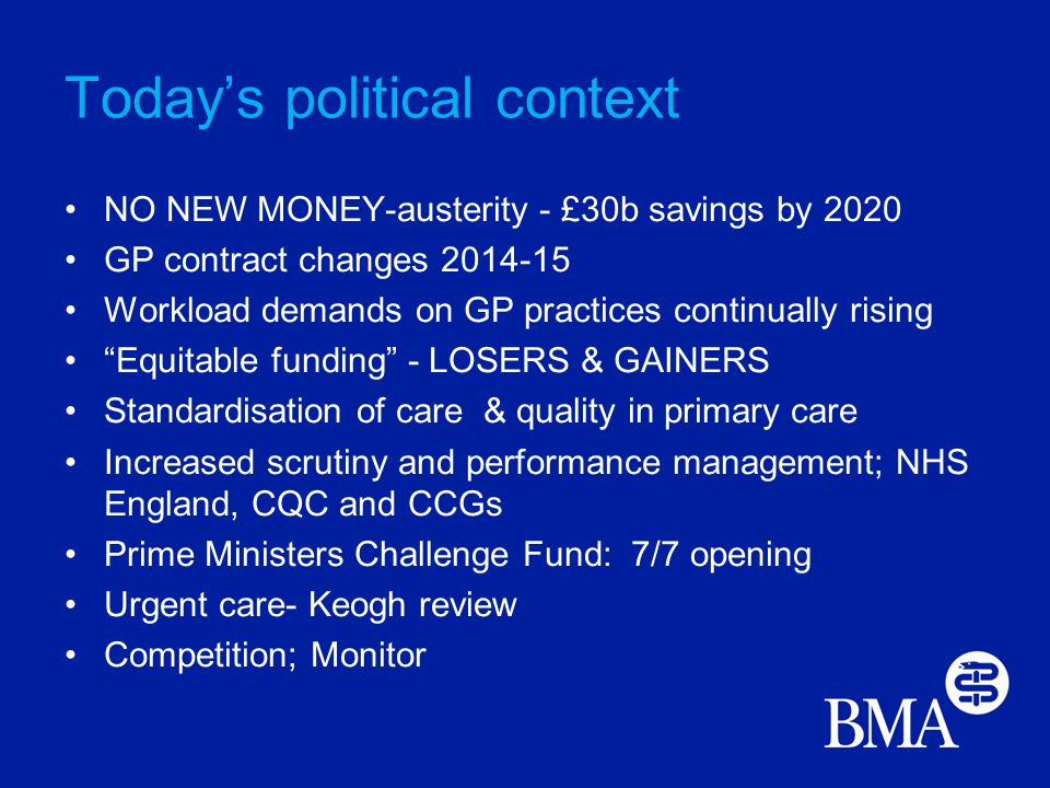Today's political context NO NEW MONEY-austerity - £30b savings by 2020 GP contract changes 2014-15 Workload demands on GP practices continually rising Equitable funding - LOSERS & GAINERS Standardisation of care & quality in primary care Increased scrutiny and performance management; NHS England, CQC and CCGs Prime Ministers Challenge Fund: 7/7 opening Urgent care- Keogh review Competition; Monitor