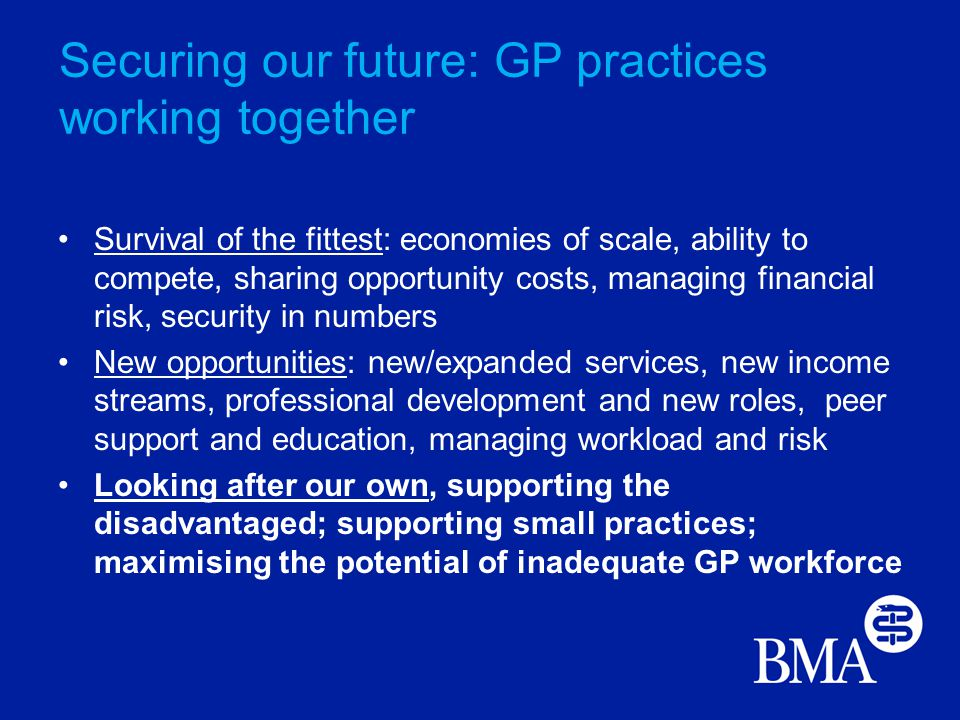 Securing our future: GP practices working together Survival of the fittest: economies of scale, ability to compete, sharing opportunity costs, managing financial risk, security in numbers New opportunities: new/expanded services, new income streams, professional development and new roles, peer support and education, managing workload and risk Looking after our own, supporting the disadvantaged; supporting small practices; maximising the potential of inadequate GP workforce