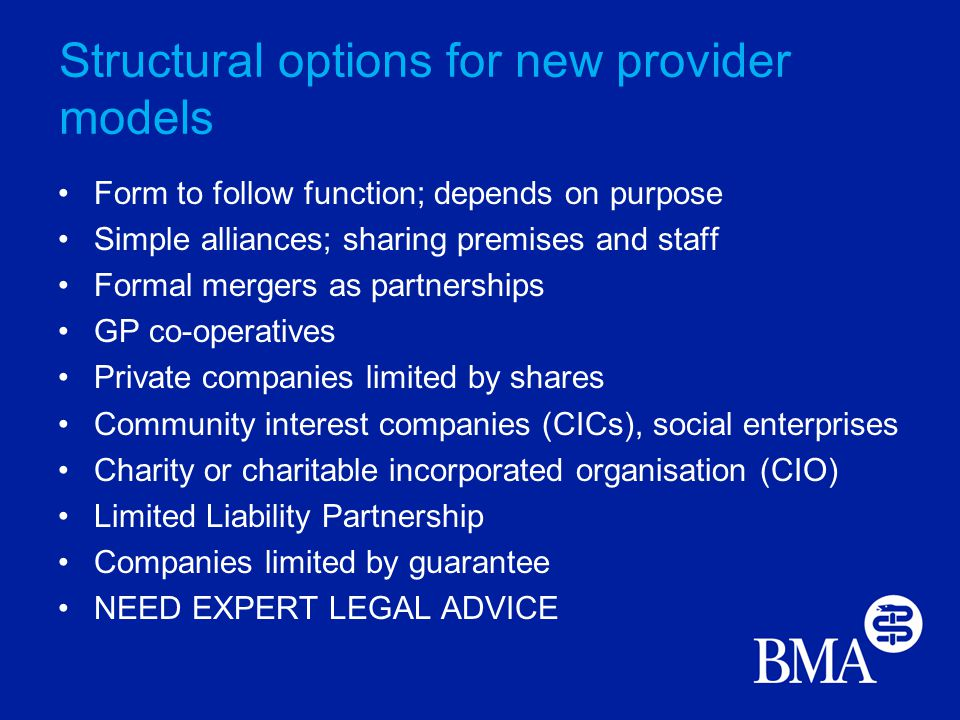 Structural options for new provider models Form to follow function; depends on purpose Simple alliances; sharing premises and staff Formal mergers as partnerships GP co-operatives Private companies limited by shares Community interest companies (CICs), social enterprises Charity or charitable incorporated organisation (CIO) Limited Liability Partnership Companies limited by guarantee NEED EXPERT LEGAL ADVICE