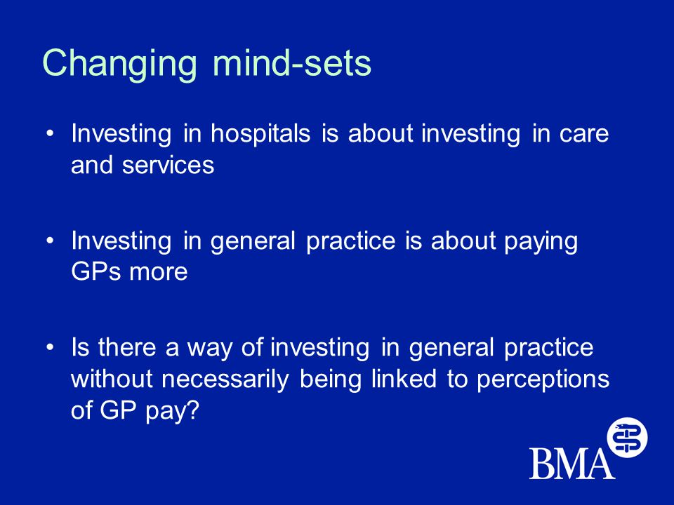 Changing mind-sets Investing in hospitals is about investing in care and services Investing in general practice is about paying GPs more Is there a way of investing in general practice without necessarily being linked to perceptions of GP pay