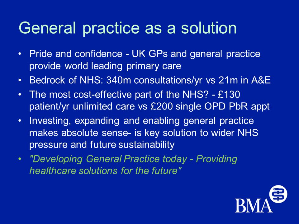 General practice as a solution Pride and confidence - UK GPs and general practice provide world leading primary care Bedrock of NHS: 340m consultations/yr vs 21m in A&E The most cost-effective part of the NHS.