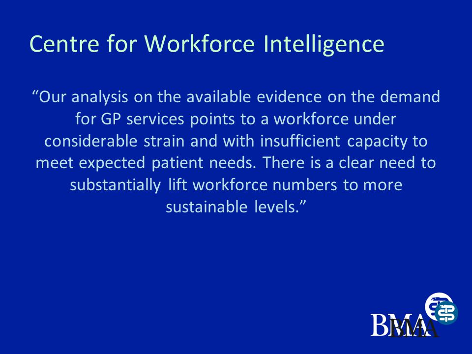 Centre for Workforce Intelligence Our analysis on the available evidence on the demand for GP services points to a workforce under considerable strain and with insufficient capacity to meet expected patient needs.