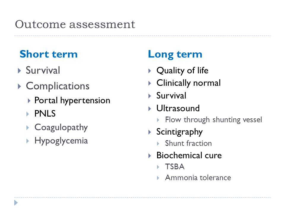 Outcome assessment Short termLong term  Survival  Complications  Portal hypertension  PNLS  Coagulopathy  Hypoglycemia  Quality of life  Clinically normal  Survival  Ultrasound  Flow through shunting vessel  Scintigraphy  Shunt fraction  Biochemical cure  TSBA  Ammonia tolerance