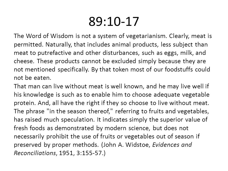 89:10-17 The Word of Wisdom is not a system of vegetarianism. Clearly, meat is permitted. Naturally, that includes animal products, less subject than